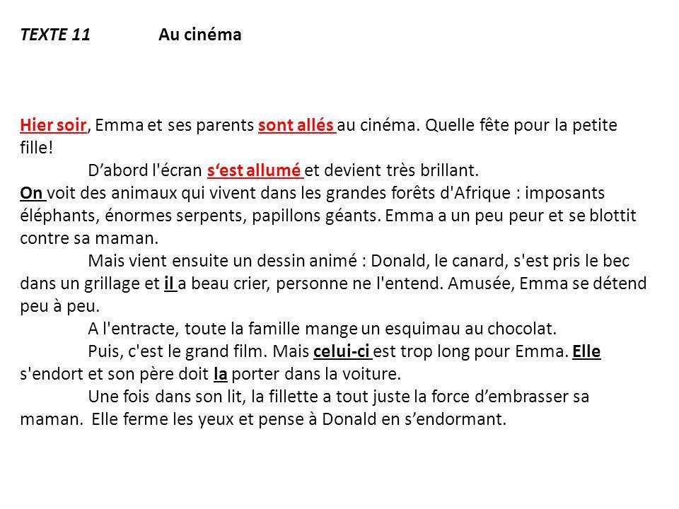TEXTE 11 Au cinéma Hier soir, Emma et ses parents sont allés au cinéma. Quelle fête pour la petite fille! D'abord l'écran s'est allumé et devient très