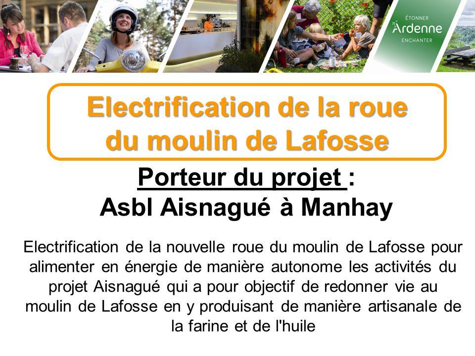 Electrification de la roue du moulin de Lafosse Porteur du projet : Asbl Aisnagué à Manhay Electrification de la nouvelle roue du moulin de Lafosse po
