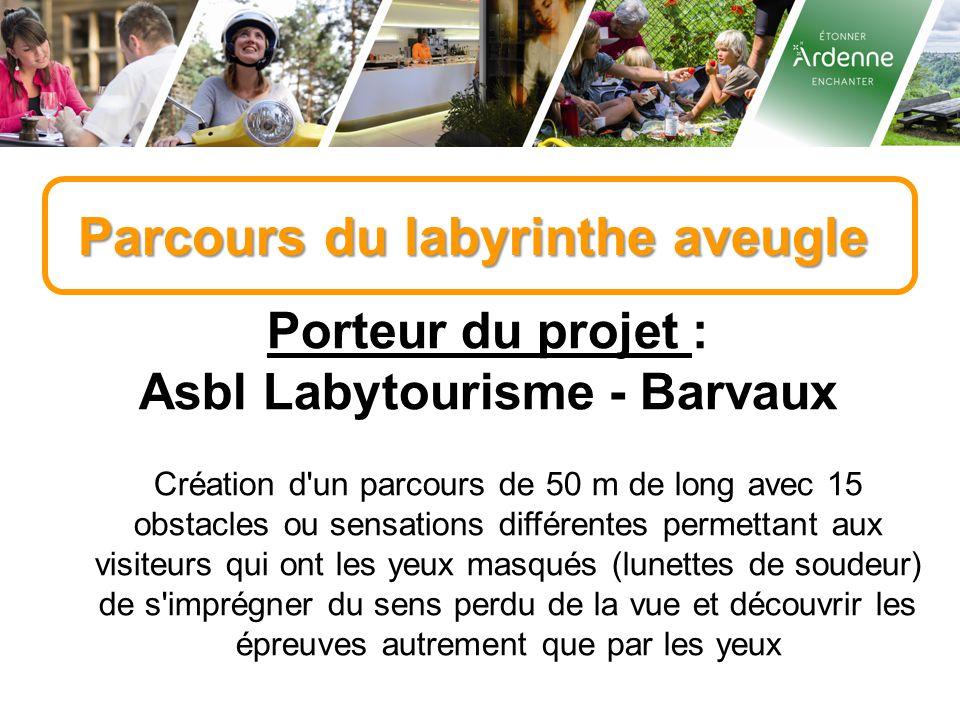Parcours du labyrinthe aveugle Porteur du projet : Asbl Labytourisme - Barvaux Création d'un parcours de 50 m de long avec 15 obstacles ou sensations