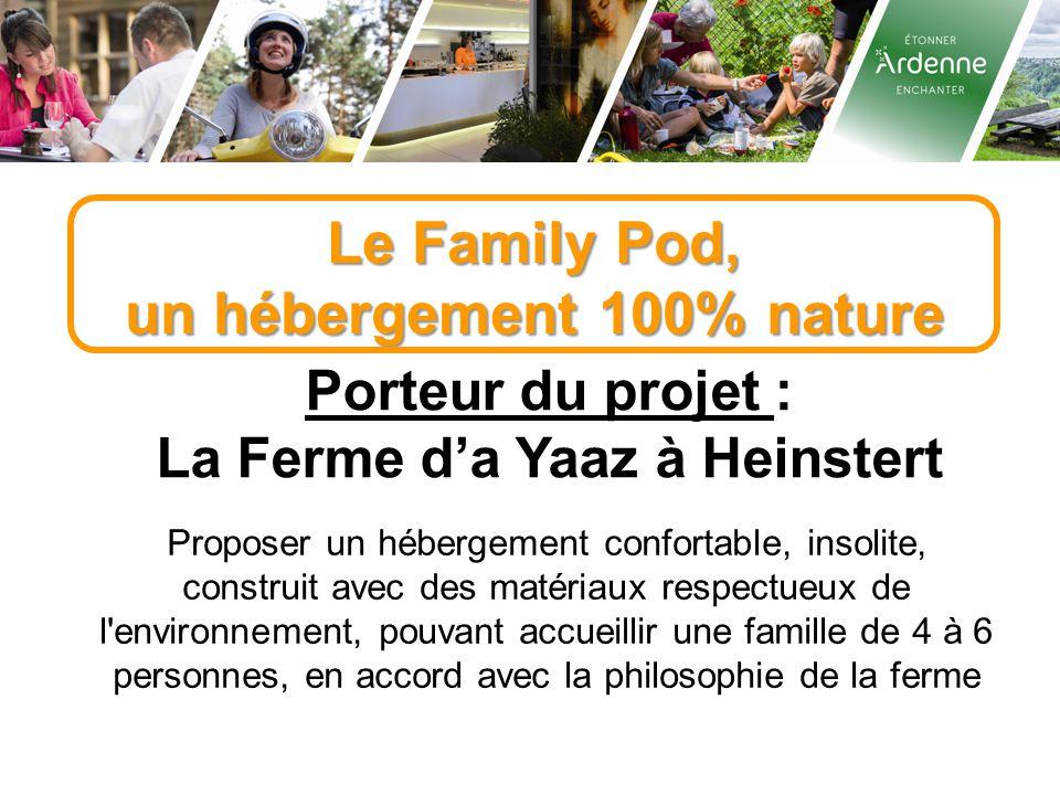 Le Family Pod, un hébergement 100% nature Porteur du projet : La Ferme d'a Yaaz à Heinstert Proposer un hébergement confortable, insolite, construit avec des matériaux respectueux de l environnement, pouvant accueillir une famille de 4 à 6 personnes, en accord avec la philosophie de la ferme