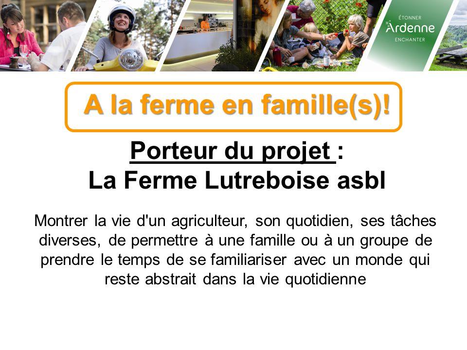 A la ferme en famille(s)! Porteur du projet : La Ferme Lutreboise asbl Montrer la vie d'un agriculteur, son quotidien, ses tâches diverses, de permett