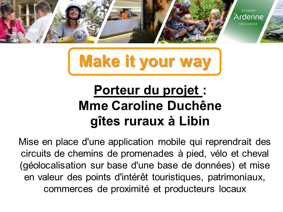 Make it your way Porteur du projet : Mme Caroline Duchêne gîtes ruraux à Libin Mise en place d'une application mobile qui reprendrait des circuits de