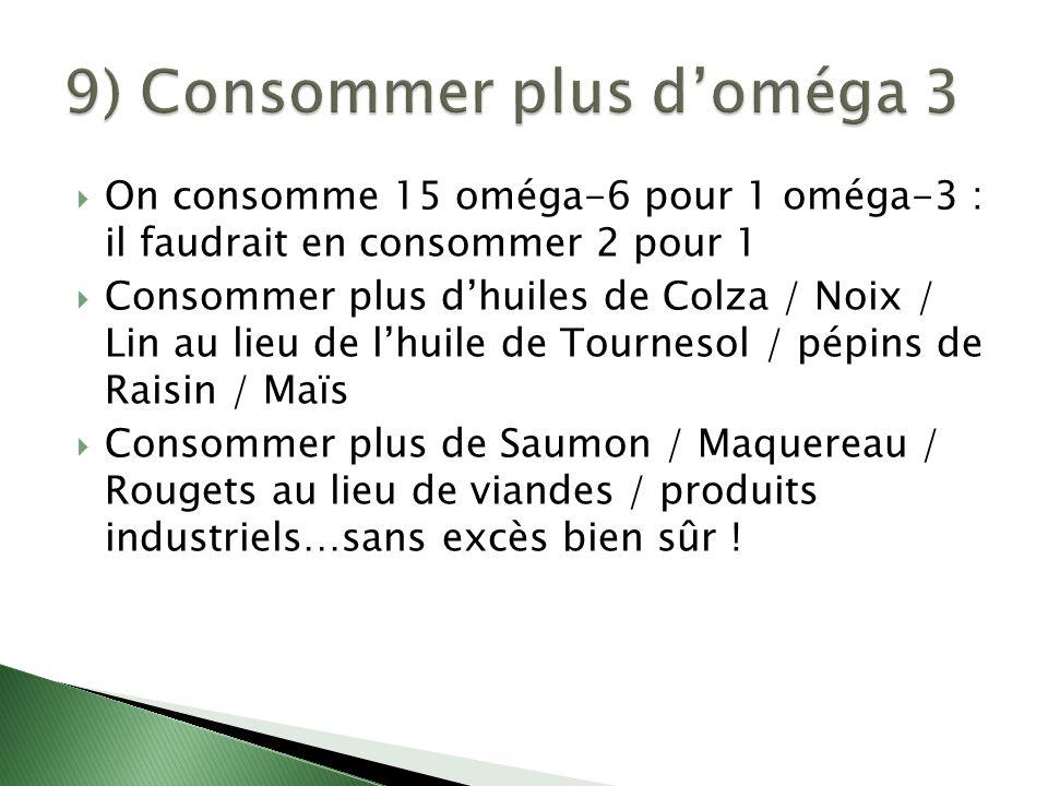  On consomme 15 oméga-6 pour 1 oméga-3 : il faudrait en consommer 2 pour 1  Consommer plus d'huiles de Colza / Noix / Lin au lieu de l'huile de Tour