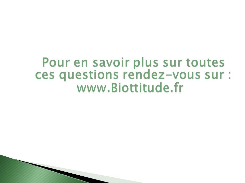 Pour en savoir plus sur toutes ces questions rendez-vous sur : www.Biottitude.fr