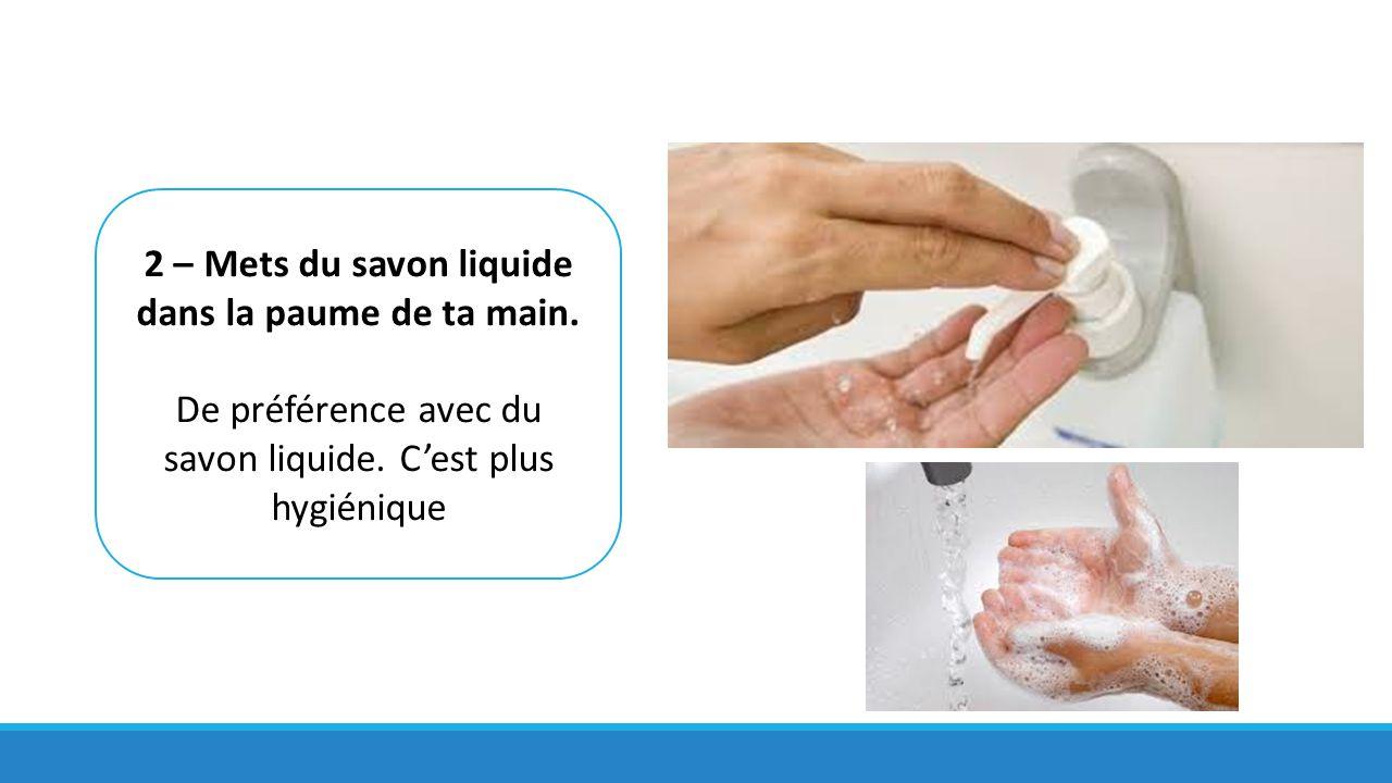 2 – Mets du savon liquide dans la paume de ta main. De préférence avec du savon liquide. C'est plus hygiénique