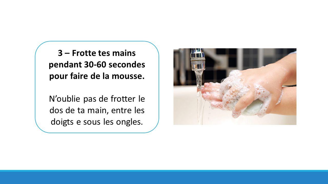 3 – Frotte tes mains pendant 30-60 secondes pour faire de la mousse. N'oublie pas de frotter le dos de ta main, entre les doigts e sous les ongles.