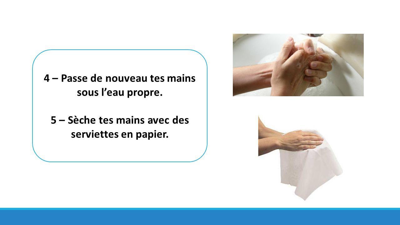 4 – Passe de nouveau tes mains sous l'eau propre. 5 – Sèche tes mains avec des serviettes en papier.