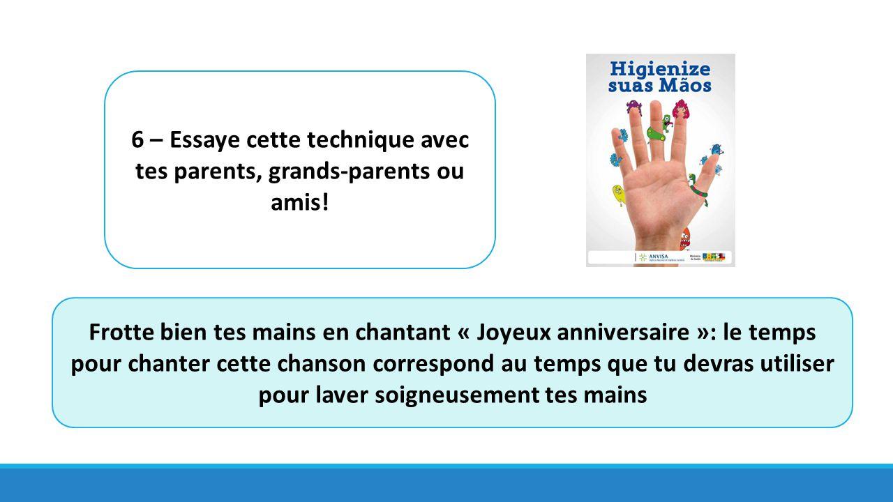 6 – Essaye cette technique avec tes parents, grands-parents ou amis! Frotte bien tes mains en chantant « Joyeux anniversaire »: le temps pour chanter