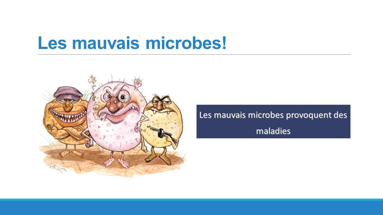 Les mauvais microbes! Les mauvais microbes provoquent des maladies