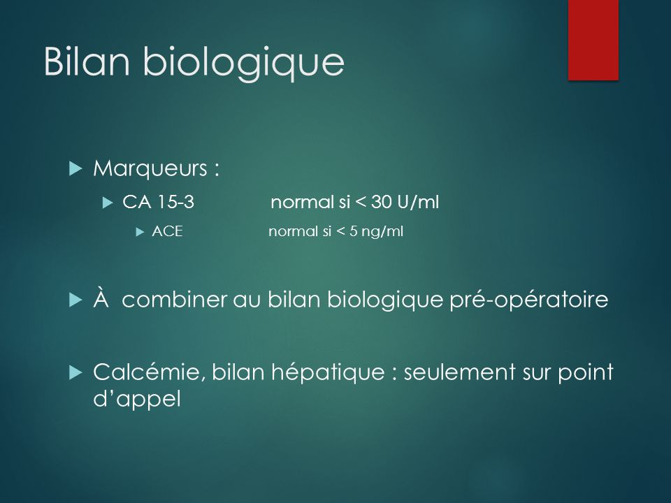 Bilan biologique  Marqueurs :  CA 15-3 normal si < 30 U/ml  ACE normal si < 5 ng/ml  À combiner au bilan biologique pré-opératoire  Calcémie, bil