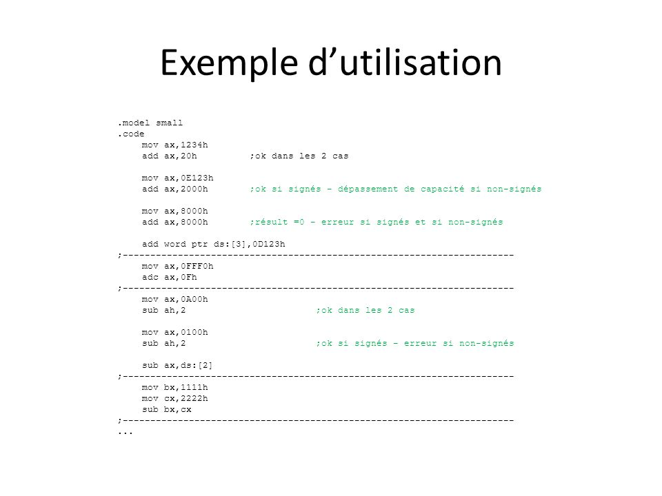 Exemple d'utilisation.model small.code mov ax,1234h add ax,20h;ok dans les 2 cas mov ax,0E123h add ax,2000h;ok si signés - dépassement de capacité si