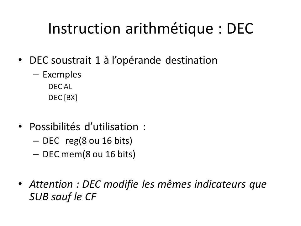Instruction arithmétique : DEC DEC soustrait 1 à l'opérande destination – Exemples DEC AL DEC [BX] Possibilités d'utilisation : – DEC reg(8 ou 16 bits