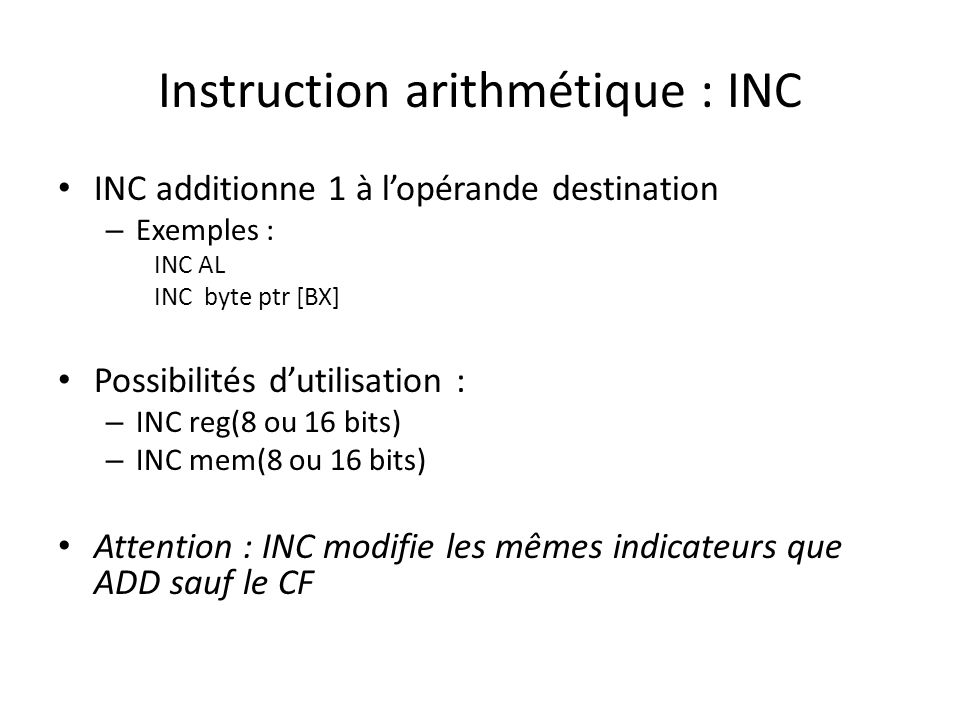 Instruction arithmétique : INC INC additionne 1 à l'opérande destination – Exemples : INC AL INC byte ptr [BX] Possibilités d'utilisation : – INC reg(