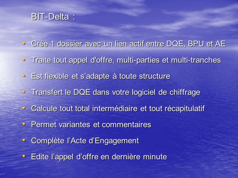 BIT-Delta : Crée 1 dossier avec un lien actif entre DQE, BPU et AE Crée 1 dossier avec un lien actif entre DQE, BPU et AE Traite tout appel d offre, multi-parties et multi-tranches Traite tout appel d offre, multi-parties et multi-tranches Est flexible et s'adapte à toute structure Est flexible et s'adapte à toute structure Transfert le DQE dans votre logiciel de chiffrage Transfert le DQE dans votre logiciel de chiffrage Calcule tout total intermédiaire et tout récapitulatif Calcule tout total intermédiaire et tout récapitulatif Permet variantes et commentaires Permet variantes et commentaires Complète l'Acte d'Engagement Complète l'Acte d'Engagement Edite l'appel d'offre en dernière minute Edite l'appel d'offre en dernière minute