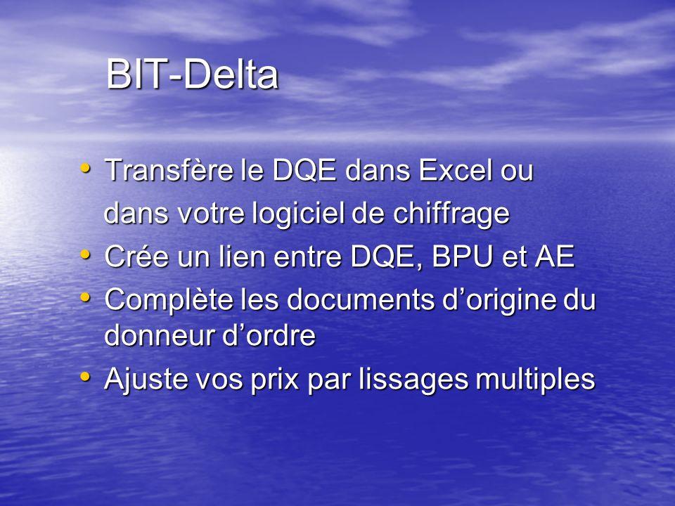 BIT-Delta Transfère le DQE dans Excel ou Transfère le DQE dans Excel ou dans votre logiciel de chiffrage dans votre logiciel de chiffrage Crée un lien entre DQE, BPU et AE Crée un lien entre DQE, BPU et AE Complète les documents d'origine du donneur d'ordre Complète les documents d'origine du donneur d'ordre Ajuste vos prix par lissages multiples Ajuste vos prix par lissages multiples