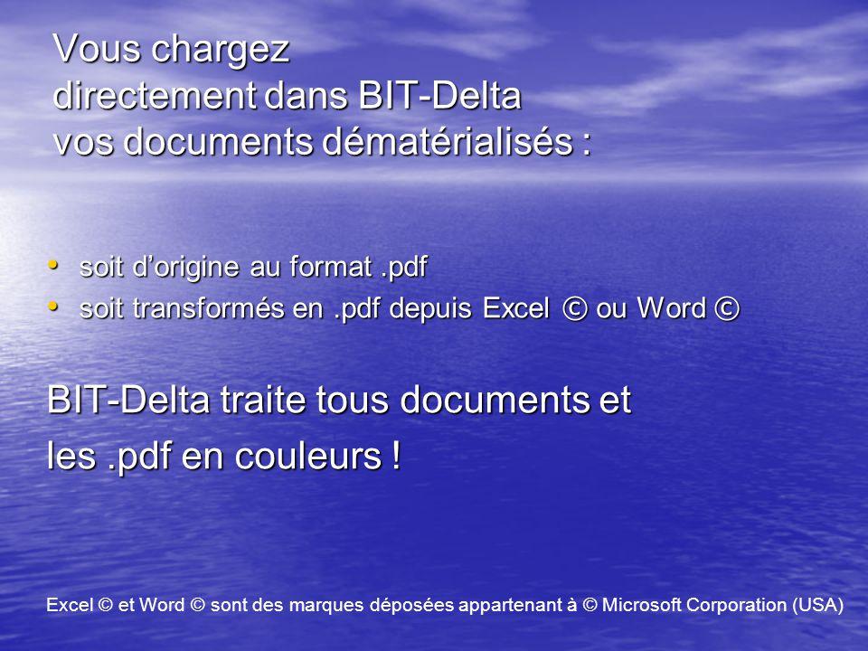 Vous chargez directement dans BIT-Delta vos documents dématérialisés : soit d'origine au format.pdf soit d'origine au format.pdf soit transformés en.pdf depuis Excel © ou Word © soit transformés en.pdf depuis Excel © ou Word © BIT-Delta traite tous documents et les.pdf en couleurs .