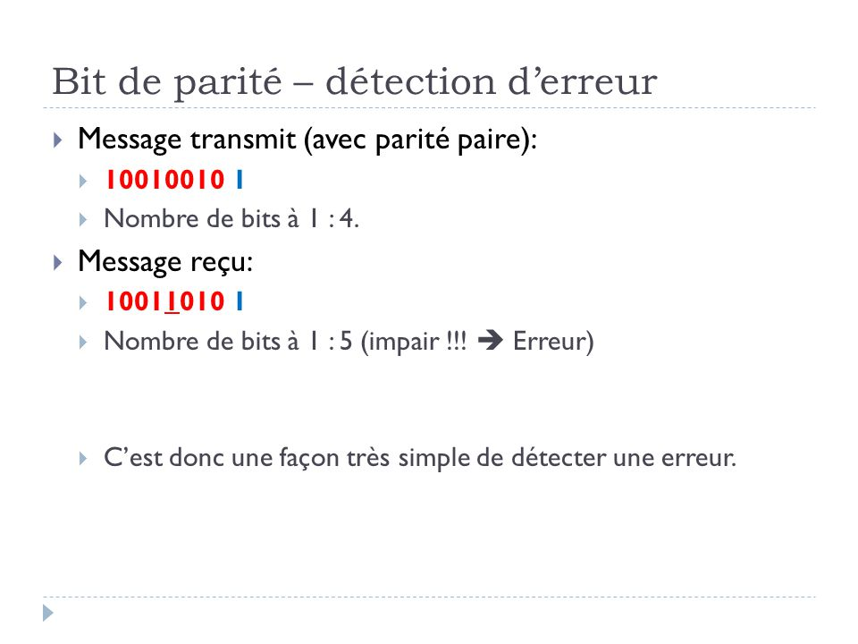 Bit de parité – détection d'erreur  Message transmit (avec parité paire):  10010010 1  Nombre de bits à 1 : 4.