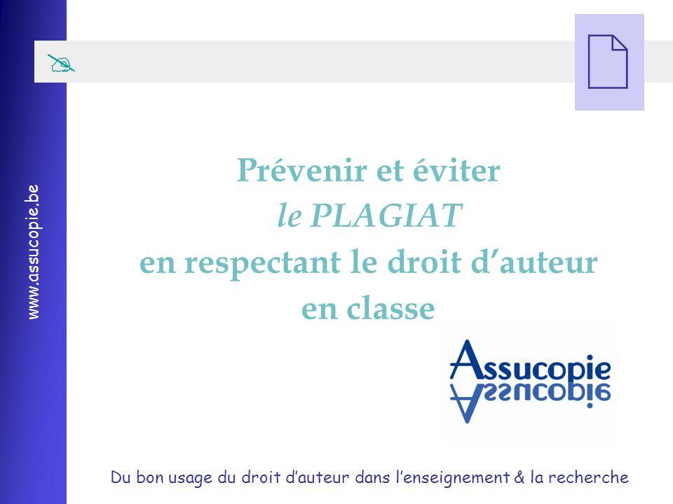 Du bon usage du droit d'auteur dans l'enseignement & la recherche www.assucopie.be   Prévenir et éviter le PLAGIAT en respectant le droit d'auteur en classe