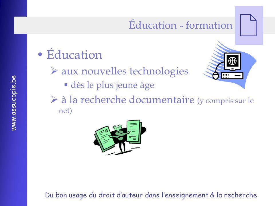Du bon usage du droit d'auteur dans l'enseignement & la recherche www.assucopie.be  Éducation - formation Éducation  aux nouvelles technologies  dès le plus jeune âge  à la recherche documentaire (y compris sur le net)