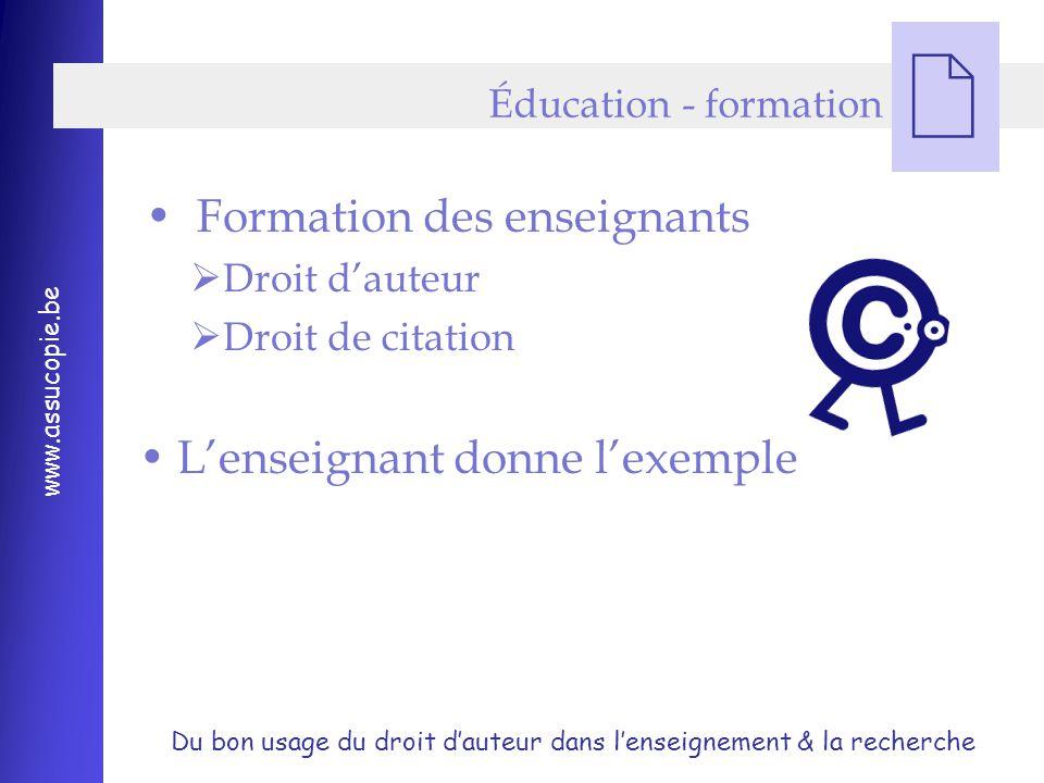 Du bon usage du droit d'auteur dans l'enseignement & la recherche www.assucopie.be  Formation des enseignants  Droit d'auteur  Droit de citation L'enseignant donne l'exemple Éducation - formation