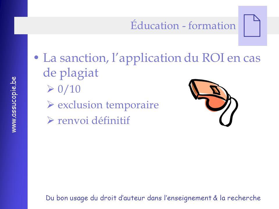 Du bon usage du droit d'auteur dans l'enseignement & la recherche www.assucopie.be  La sanction, l'application du ROI en cas de plagiat  0/10  exclusion temporaire  renvoi définitif Éducation - formation