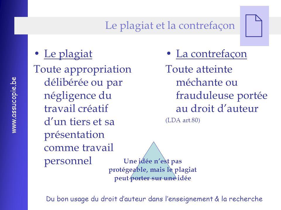 Du bon usage du droit d'auteur dans l'enseignement & la recherche www.assucopie.be  Le plagiat et la contrefaçon La contrefaçon Toute atteinte méchante ou frauduleuse portée au droit d'auteur (LDA art.80) Le plagiat Toute appropriation délibérée ou par négligence du travail créatif d'un tiers et sa présentation comme travail personnel Une idée n'est pas protégeable, mais le plagiat peut porter sur une idée