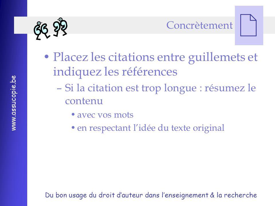 Du bon usage du droit d'auteur dans l'enseignement & la recherche www.assucopie.be  Placez les citations entre guillemets et indiquez les références –Si la citation est trop longue : résumez le contenu avec vos mots en respectant l'idée du texte original Concrètement
