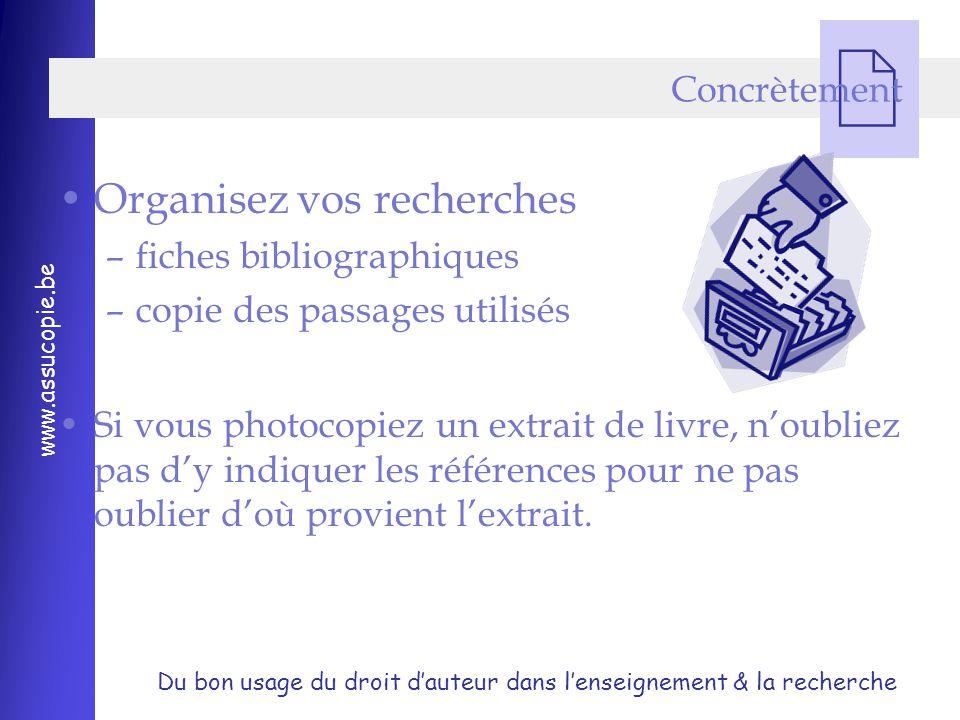 Du bon usage du droit d'auteur dans l'enseignement & la recherche www.assucopie.be  Concrètement Organisez vos recherches –fiches bibliographiques –copie des passages utilisés Si vous photocopiez un extrait de livre, n'oubliez pas d'y indiquer les références pour ne pas oublier d'où provient l'extrait.