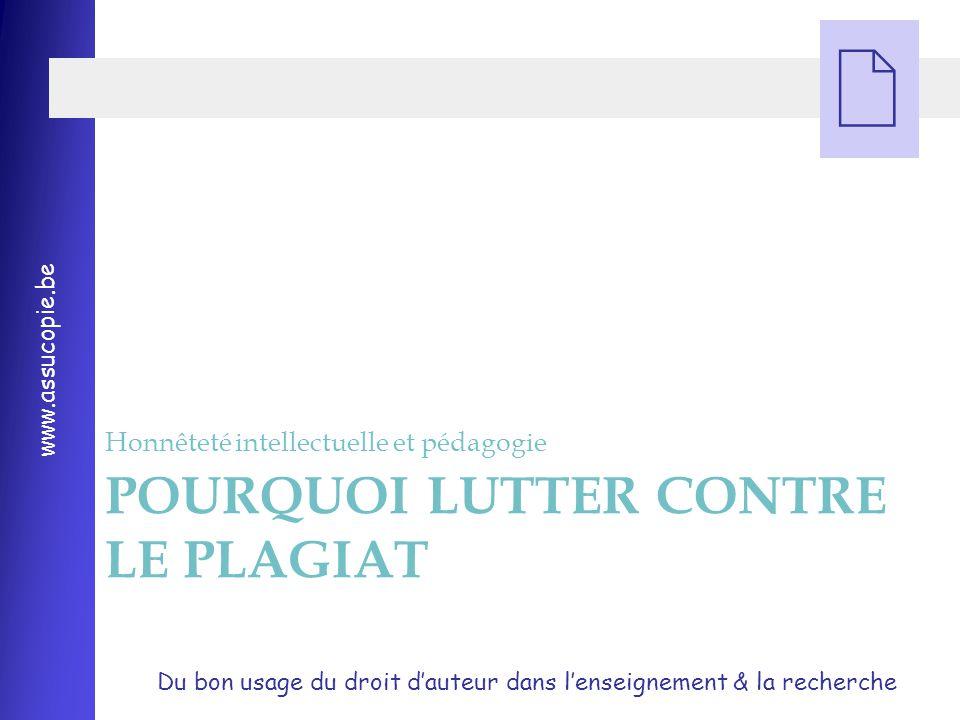 Du bon usage du droit d'auteur dans l'enseignement & la recherche www.assucopie.be  POURQUOI LUTTER CONTRE LE PLAGIAT Honnêteté intellectuelle et pédagogie