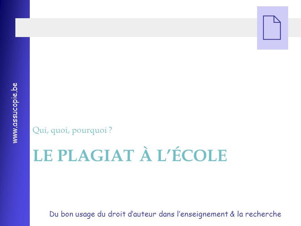 Du bon usage du droit d'auteur dans l'enseignement & la recherche www.assucopie.be  LE PLAGIAT À L'ÉCOLE Qui, quoi, pourquoi ?