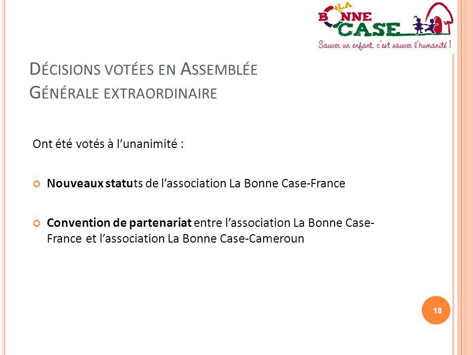 18 D ÉCISIONS VOTÉES EN A SSEMBLÉE G ÉNÉRALE EXTRAORDINAIRE Ont été votés à l'unanimité : Nouveaux statuts de l'association La Bonne Case-France Conve