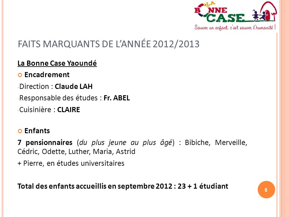 5 FAITS MARQUANTS DE L'ANNÉE 2012/2013 La Bonne Case Yaoundé Encadrement - Direction : Claude LAH - Responsable des études : Fr. ABEL - Cuisinière : C