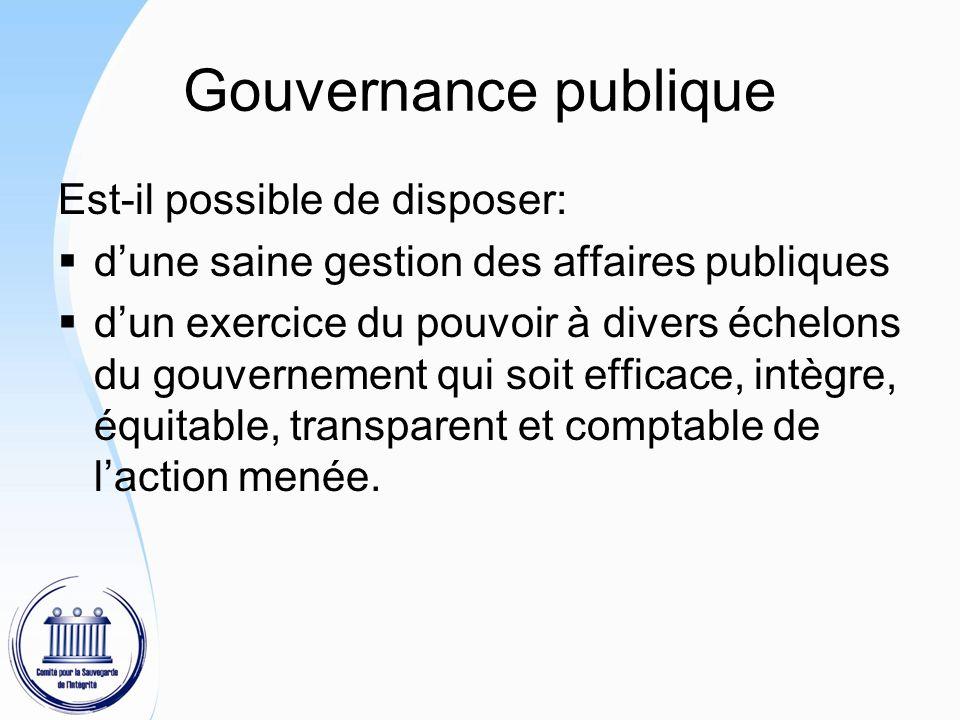 Gouvernance publique Est-il possible de disposer:  d'une saine gestion des affaires publiques  d'un exercice du pouvoir à divers échelons du gouvernement qui soit efficace, intègre, équitable, transparent et comptable de l'action menée.