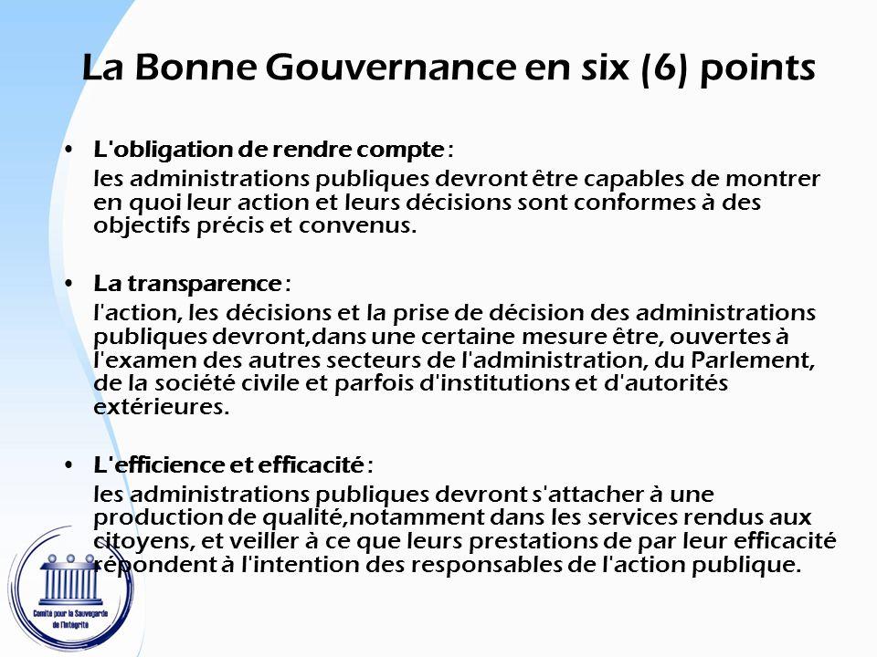 La Bonne Gouvernance en six (6) points La réceptivité : Les autorités publiques devront disposer des moyens et de la flexibilité voulus pour répondre rapidement à l évolution de la société, ils doivent tenir compte des attentes de la société civile lorsqu elles définissent l intérêt général et elles devront être prêtes à faire l examen critique du rôle de l État.