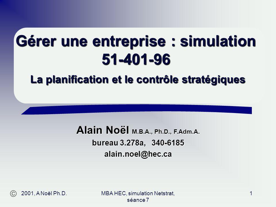  Alain Noël M.B.A., Ph.D., F.Adm.A. bureau 3.278a, 340-6185 alain.noel@hec.ca 2001, A Noël Ph.D.MBA HEC, simulation Netstrat, séance 7 1 Gérer une en