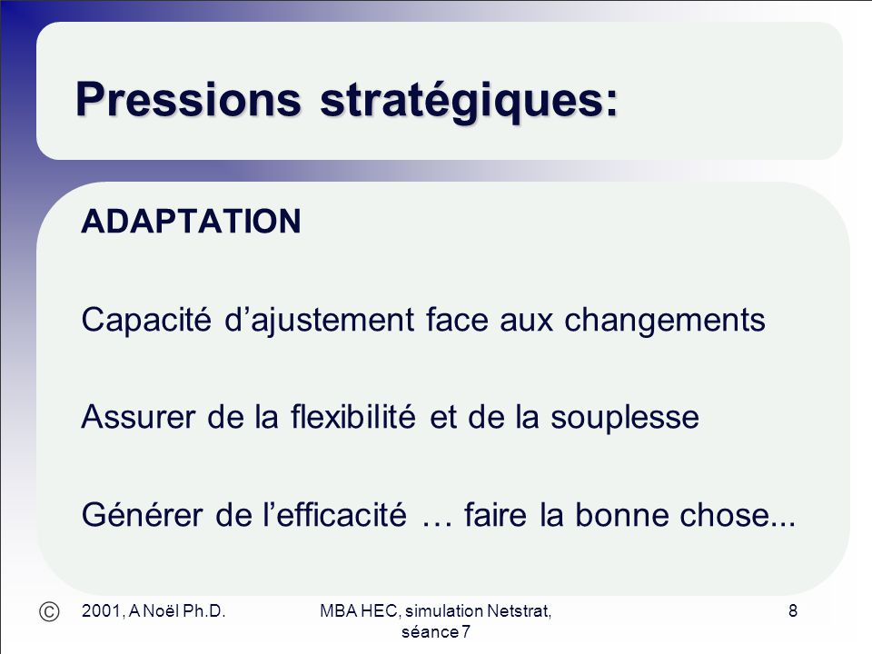  2001, A Noël Ph.D.MBA HEC, simulation Netstrat, séance 7 8 Pressions stratégiques: ADAPTATION Capacité d'ajustement face aux changements Assurer de