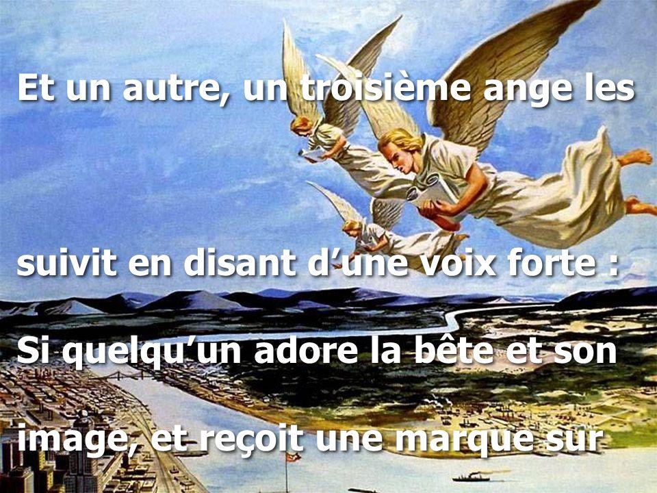 Et un autre, un troisième ange les suivit en disant d'une voix forte : Si quelqu'un adore la bête et son image, et reçoit une marque sur Et un autre, un troisième ange les suivit en disant d'une voix forte : Si quelqu'un adore la bête et son image, et reçoit une marque sur
