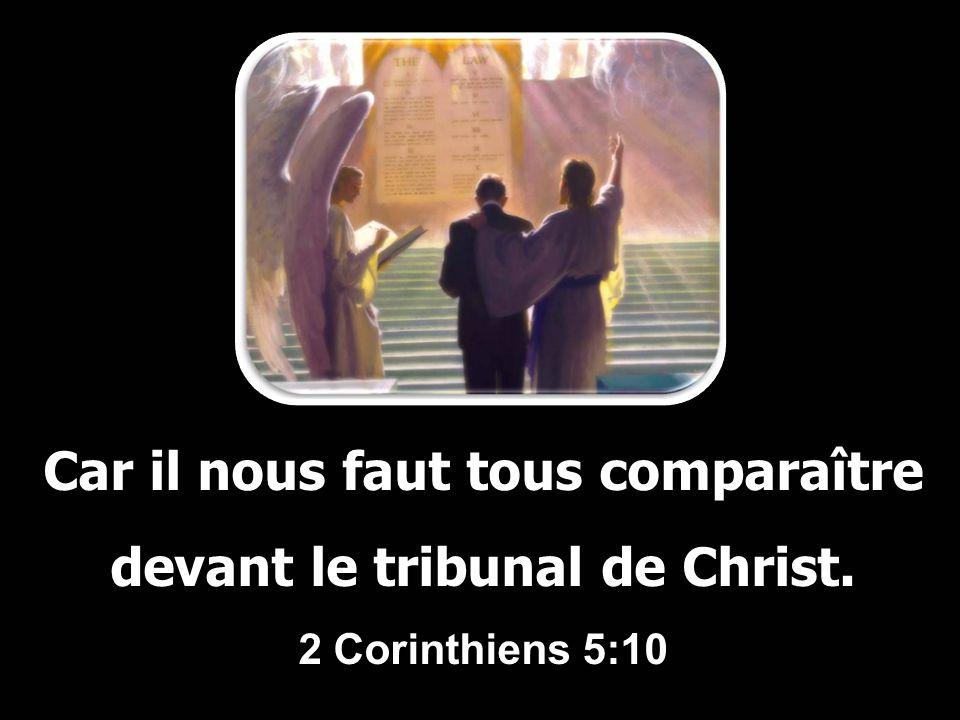 Car il nous faut tous comparaître devant le tribunal de Christ.