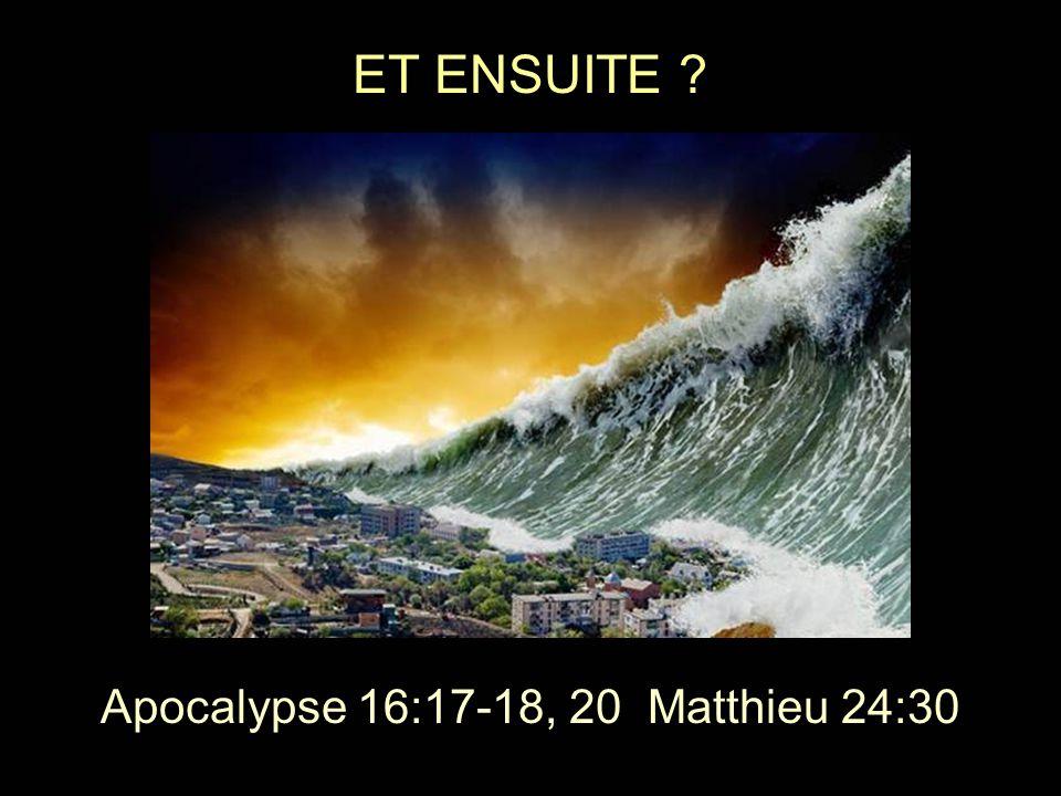 ET ENSUITE ? Apocalypse 16:17-18, 20 Matthieu 24:30