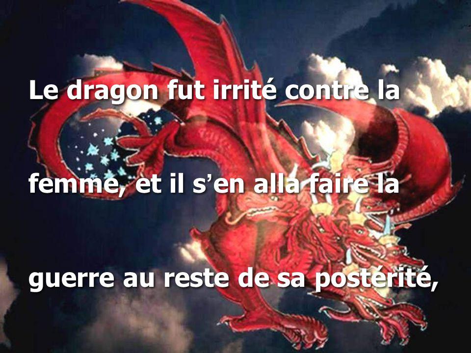 Le dragon fut irrité contre la femme, et il s ' en alla faire la guerre au reste de sa postérité, Le dragon fut irrité contre la femme, et il s ' en alla faire la guerre au reste de sa postérité,
