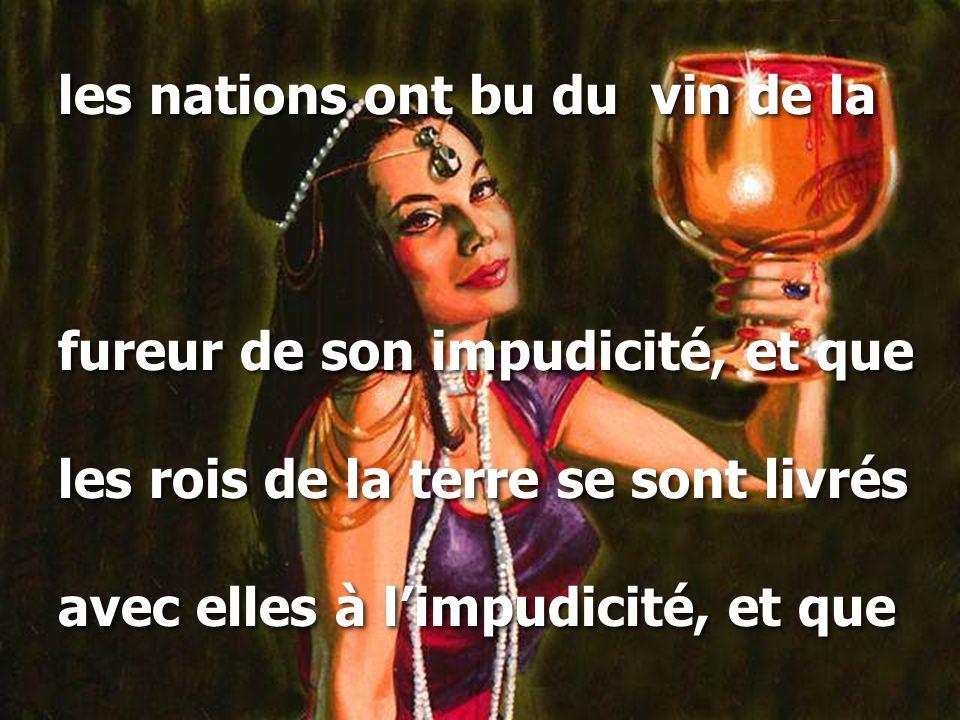 les nations ont bu du vin de la fureur de son impudicité, et que les rois de la terre se sont livrés avec elles à l'impudicité, et que les nations ont bu du vin de la fureur de son impudicité, et que les rois de la terre se sont livrés avec elles à l'impudicité, et que