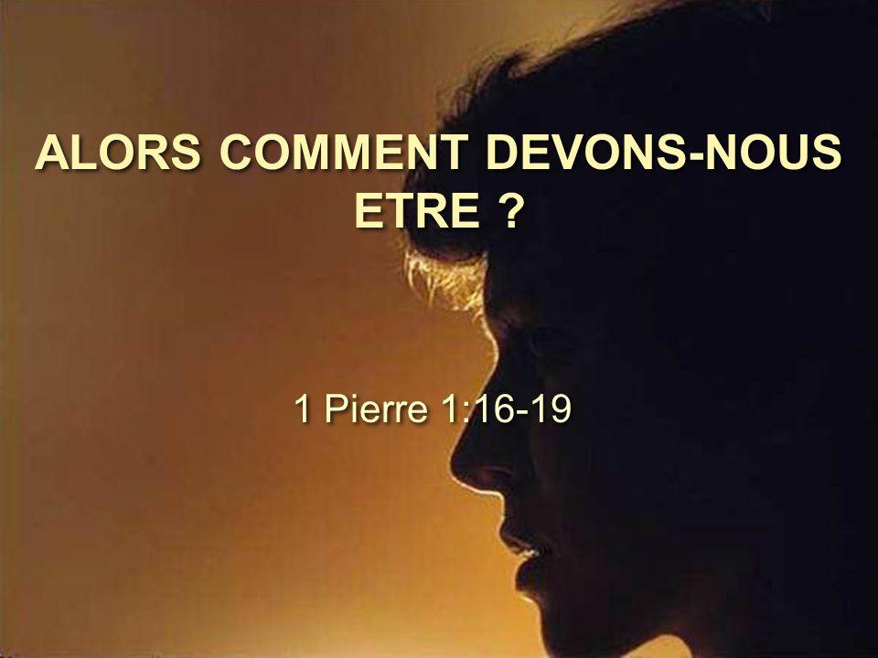 ALORS COMMENT DEVONS-NOUS ETRE ? 1 Pierre 1:16-19