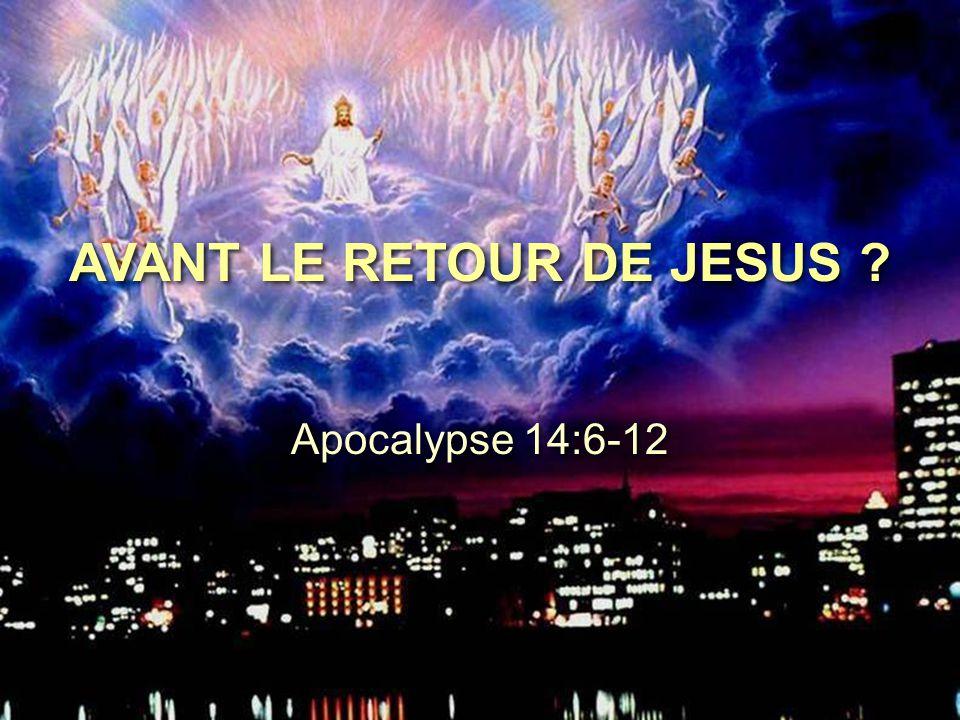 AVANT LE RETOUR DE JESUS ? Apocalypse 14:6-12