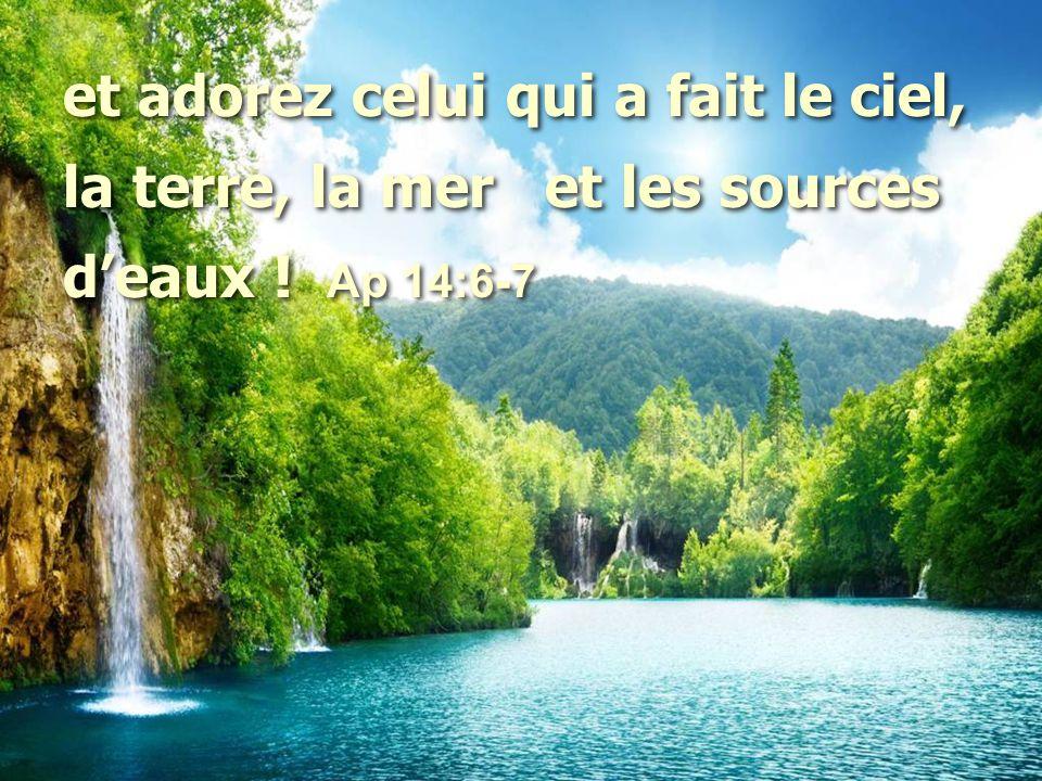 et adorez celui qui a fait le ciel, la terre, la mer et les sources d'eaux .
