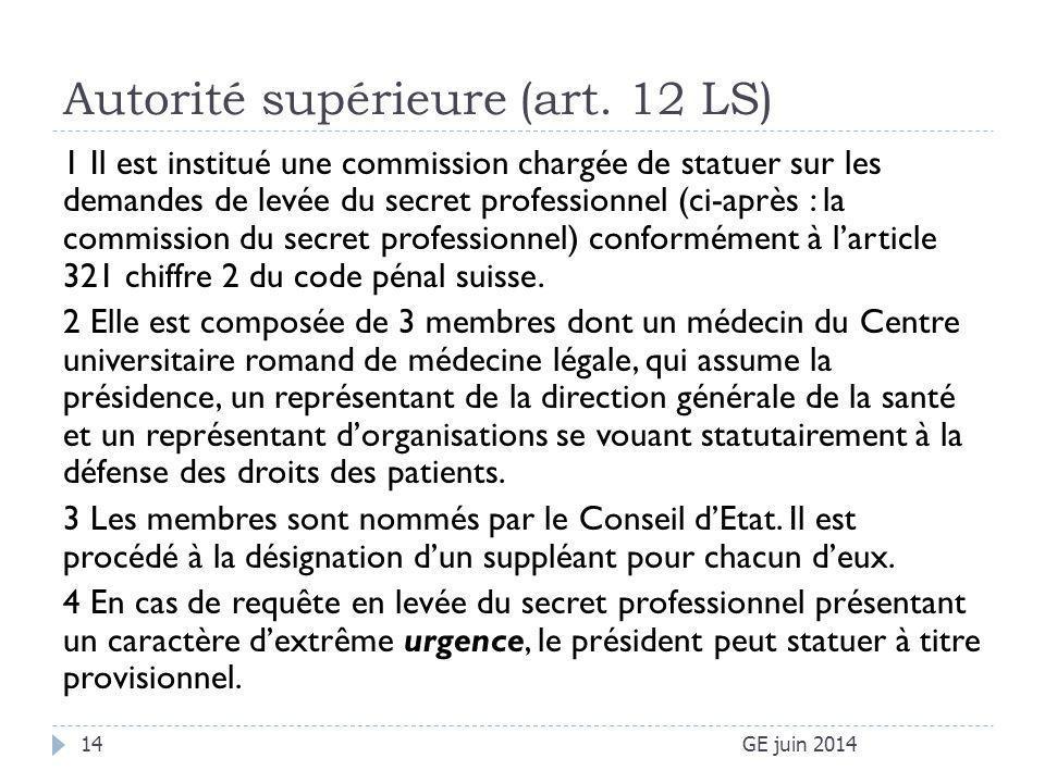 Autorité supérieure (art. 12 LS) GE juin 201414 1 Il est institué une commission chargée de statuer sur les demandes de levée du secret professionnel