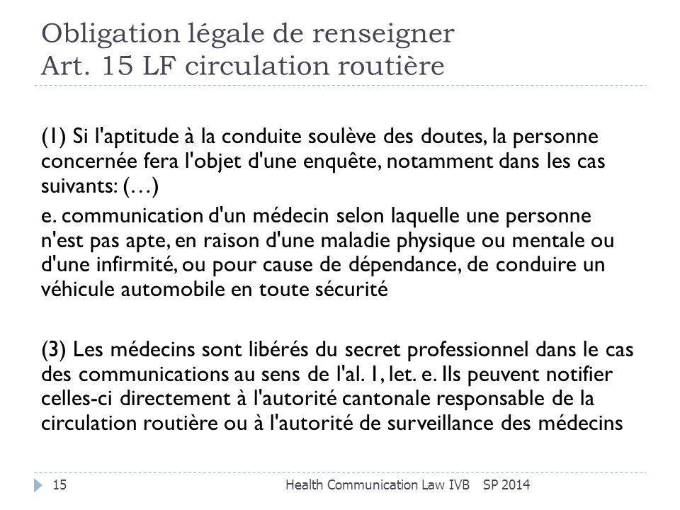 Obligation légale de renseigner Art. 15 LF circulation routière SP 2014Health Communication Law IVB15 (1) Si l'aptitude à la conduite soulève des dout