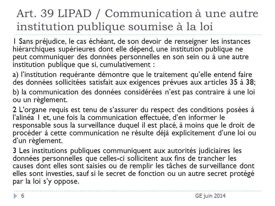 Art. 39 LIPAD / Communication à une autre institution publique soumise à la loi GE juin 20146 1 Sans préjudice, le cas échéant, de son devoir de rense