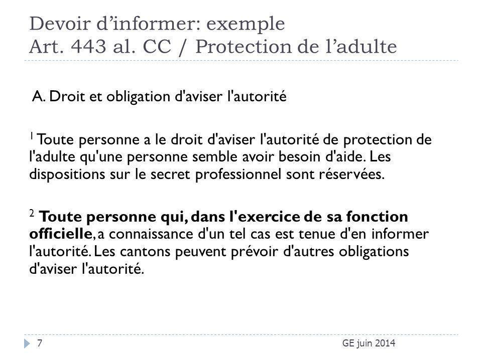 Devoir d'informer: exemple Art. 443 al. CC / Protection de l'adulte GE juin 20147 A. Droit et obligation d'aviser l'autorité 1 Toute personne a le dro