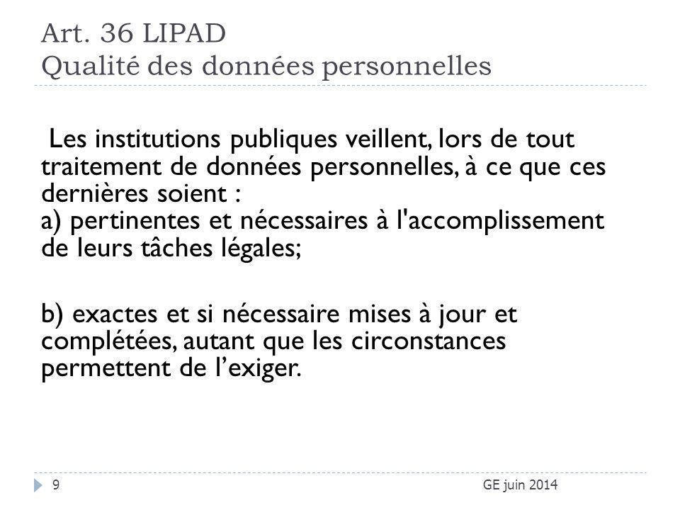 Art. 36 LIPAD Qualité des données personnelles GE juin 20149 Les institutions publiques veillent, lors de tout traitement de données personnelles, à c