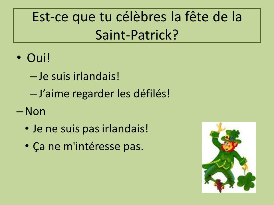 Est-ce que tu célèbres la fête de la Saint-Patrick? Oui! – Je suis irlandais! – J'aime regarder les défilés! – Non Je ne suis pas irlandais! Ça ne m'i